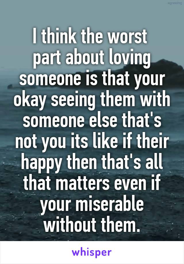 I think the worst  part about loving someone is that your okay seeing them with someone else that's not you its like if their happy then that's all that matters even if your miserable without them.