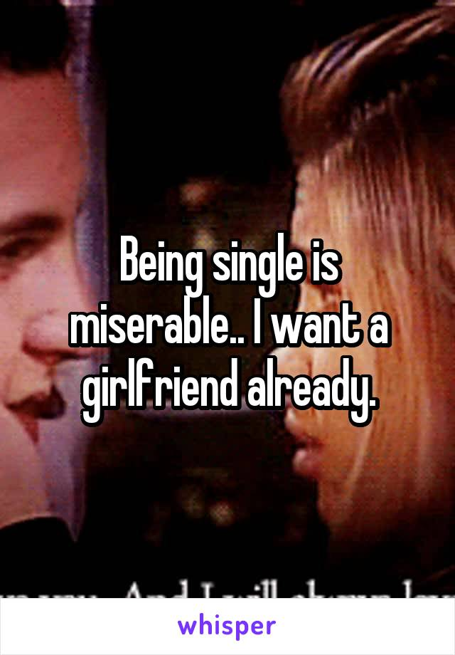 Being single is miserable.. I want a girlfriend already.