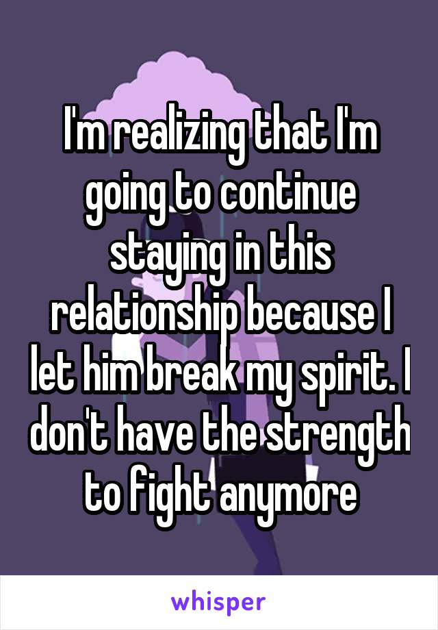 I'm realizing that I'm going to continue staying in this relationship because I let him break my spirit. I don't have the strength to fight anymore
