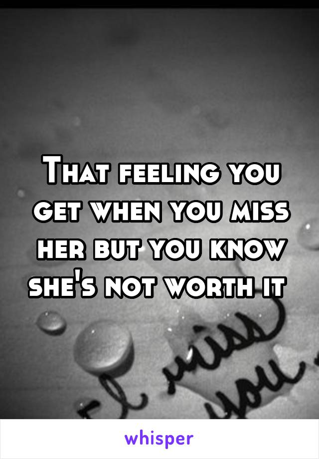 That feeling you get when you miss her but you know she's not worth it