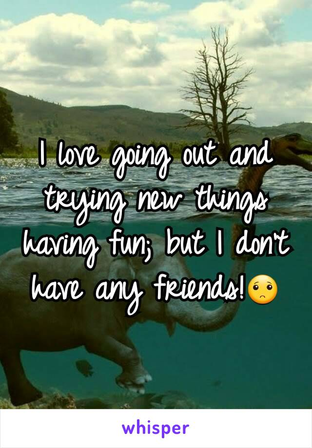 I love going out and trying new things having fun; but I don't have any friends!🙁