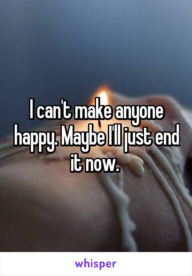 I can't make anyone happy. Maybe I'll just end it now.