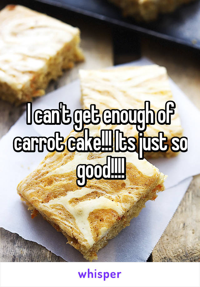 I can't get enough of carrot cake!!! Its just so good!!!!