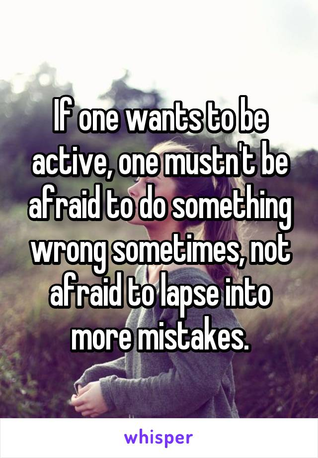 If one wants to be active, one mustn't be afraid to do something wrong sometimes, not afraid to lapse into more mistakes.