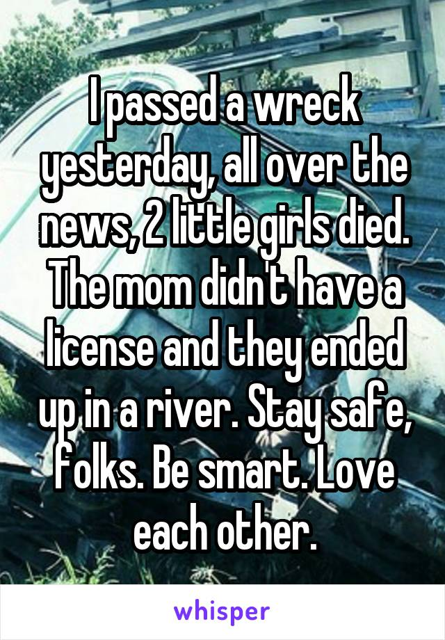 I passed a wreck yesterday, all over the news, 2 little girls died. The mom didn't have a license and they ended up in a river. Stay safe, folks. Be smart. Love each other.