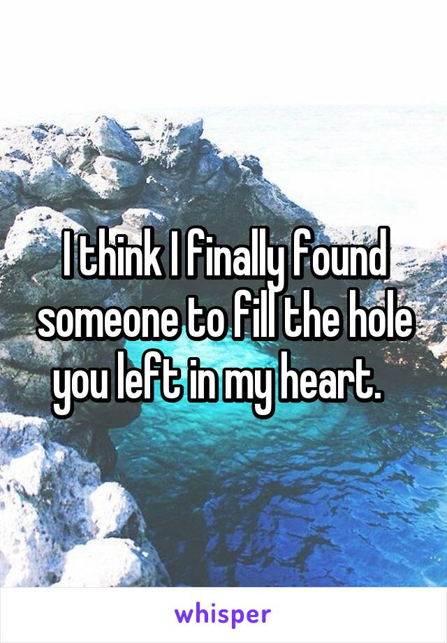 I think I finally found someone to fill the hole you left in my heart.