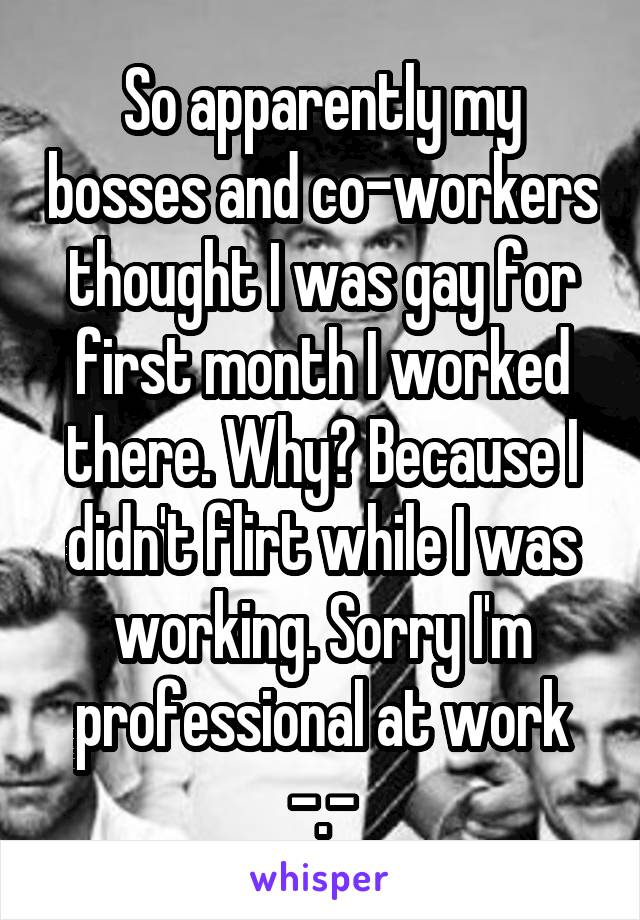 So apparently my bosses and co-workers thought I was gay for first month I worked there. Why? Because I didn't flirt while I was working. Sorry I'm professional at work -.-