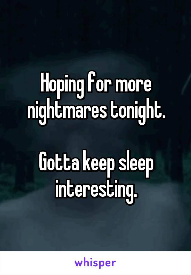 Hoping for more nightmares tonight.  Gotta keep sleep interesting.