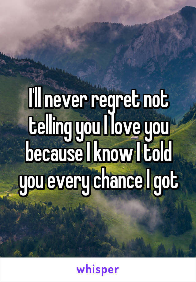 I'll never regret not telling you I love you because I know I told you every chance I got