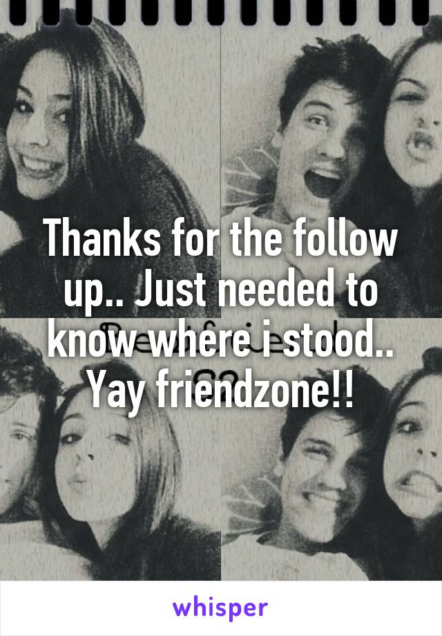 Thanks for the follow up.. Just needed to know where i stood.. Yay friendzone!!