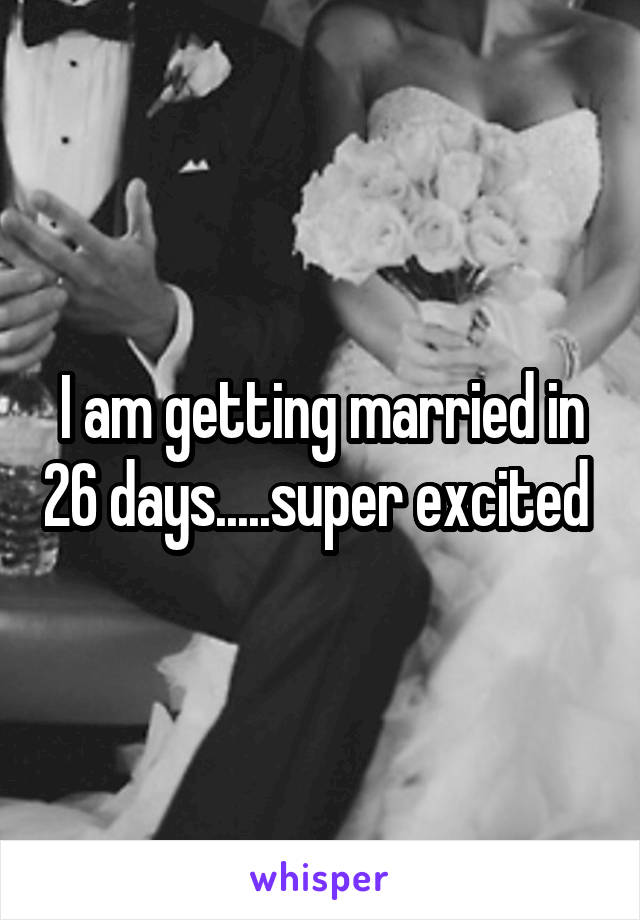 I am getting married in 26 days.....super excited