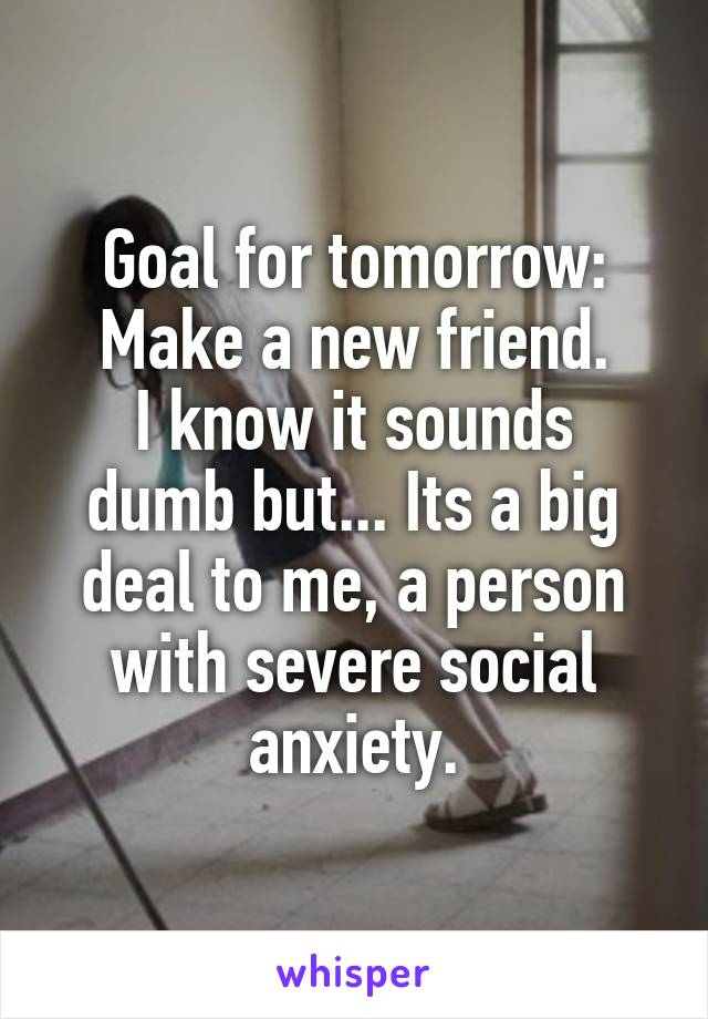 Goal for tomorrow: Make a new friend. I know it sounds dumb but... Its a big deal to me, a person with severe social anxiety.