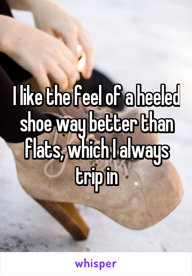 I like the feel of a heeled shoe way better than flats, which I always trip in