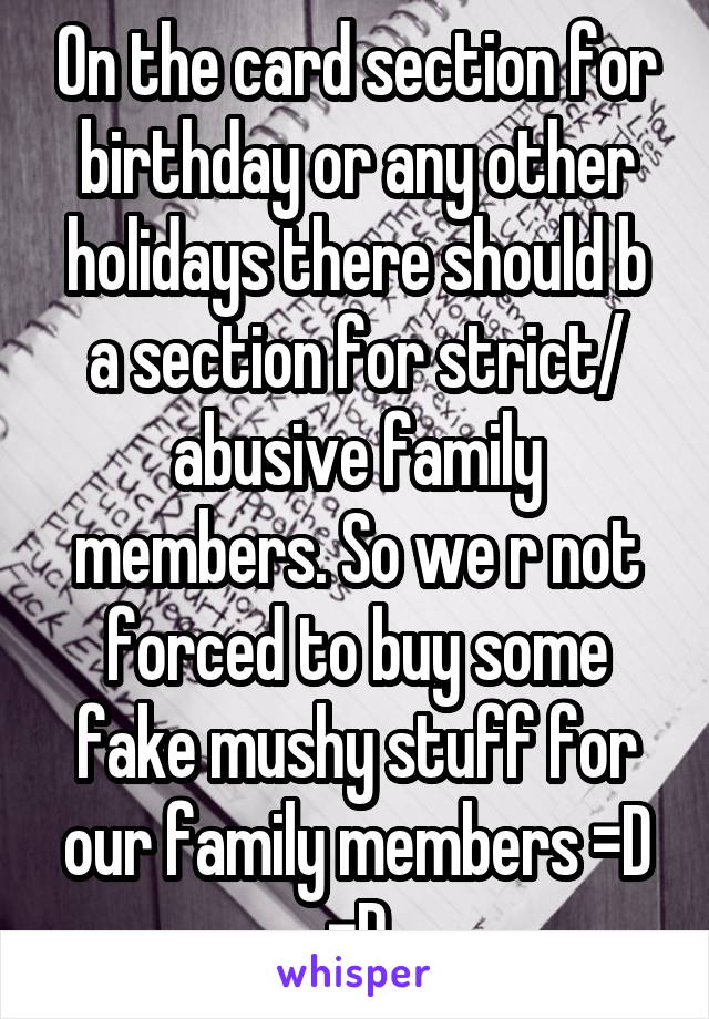 On the card section for birthday or any other holidays there should b a section for strict/ abusive family members. So we r not forced to buy some fake mushy stuff for our family members =D =D