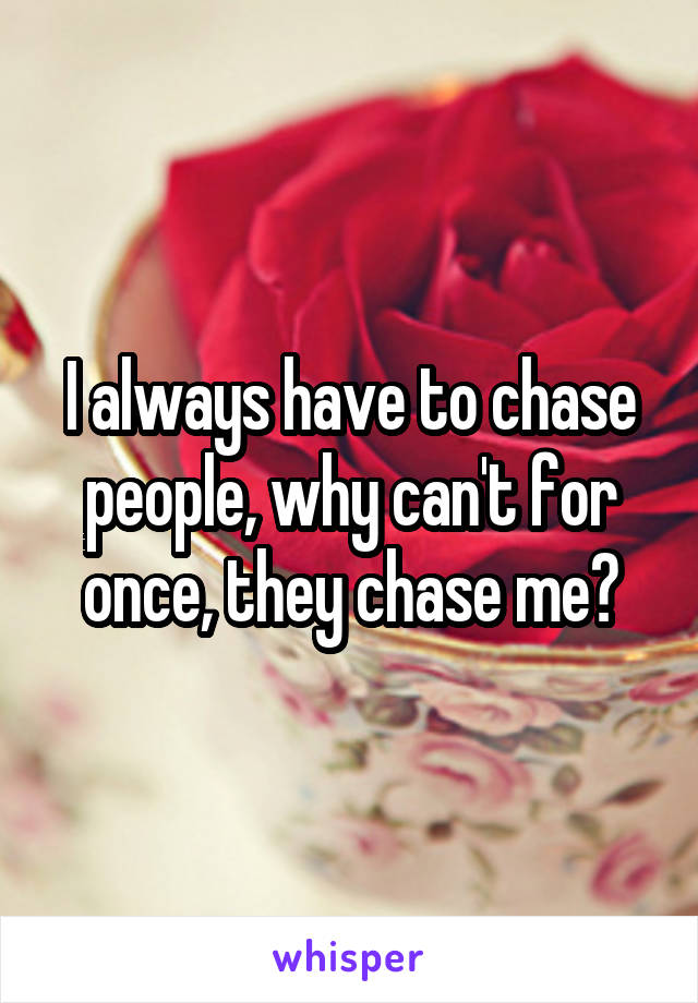 I always have to chase people, why can't for once, they chase me?