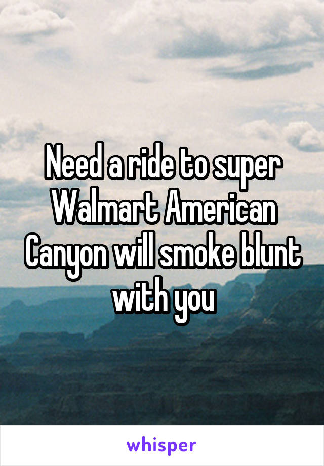 Need a ride to super Walmart American Canyon will smoke blunt with you
