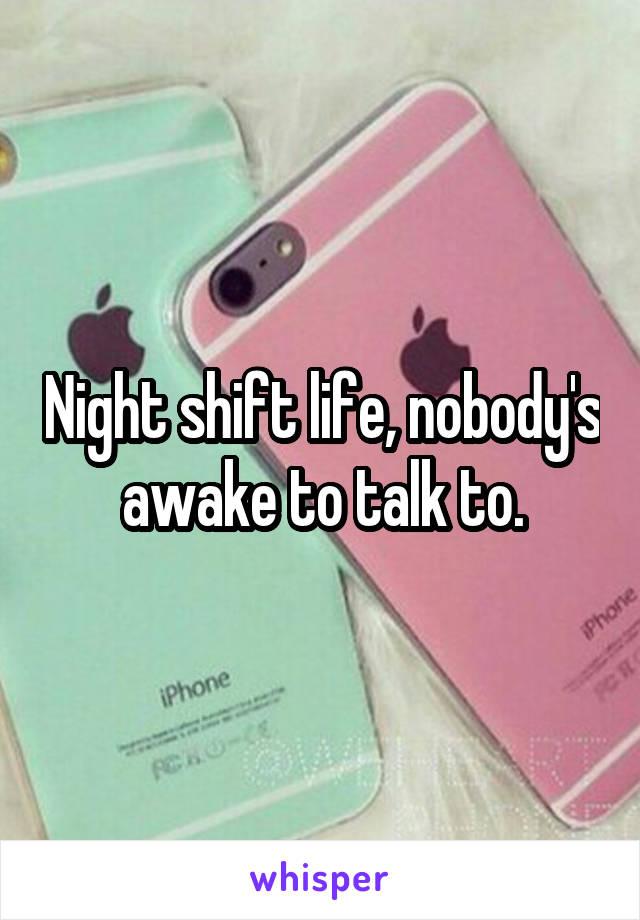 Night shift life, nobody's awake to talk to.