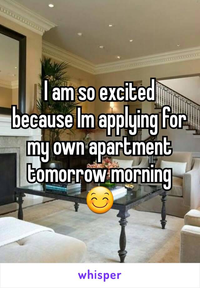 I am so excited because Im applying for my own apartment tomorrow morning 😊