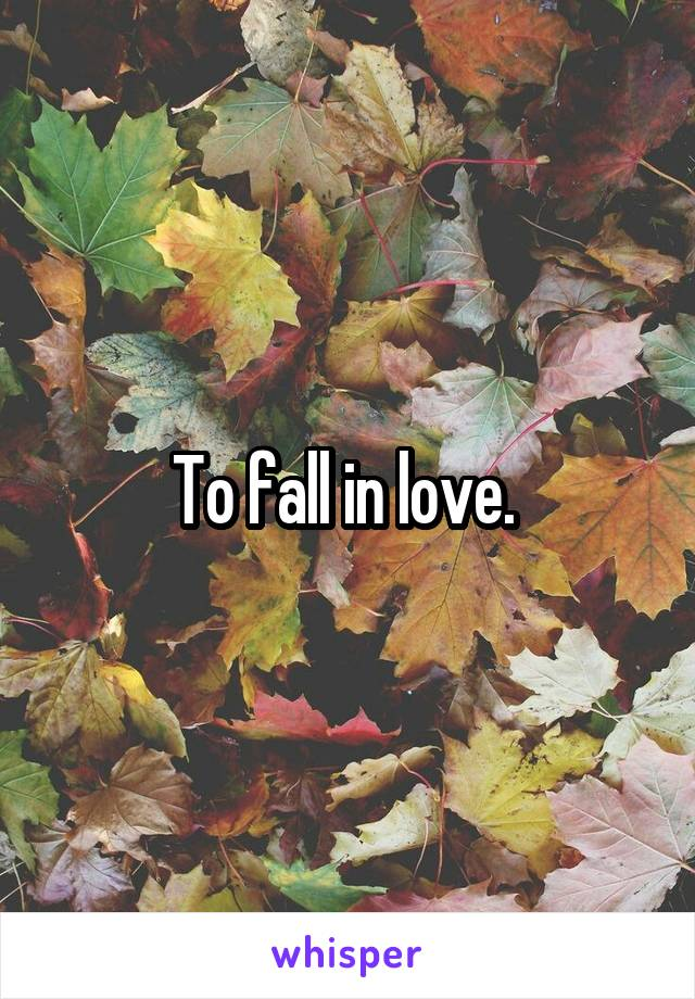 To fall in love.