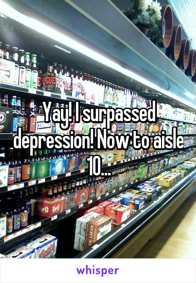 Yay! I surpassed depression! Now to aisle 10...