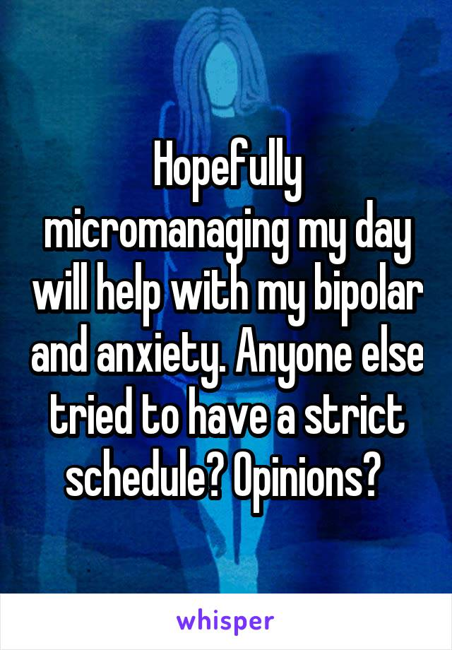 Hopefully micromanaging my day will help with my bipolar and anxiety. Anyone else tried to have a strict schedule? Opinions?