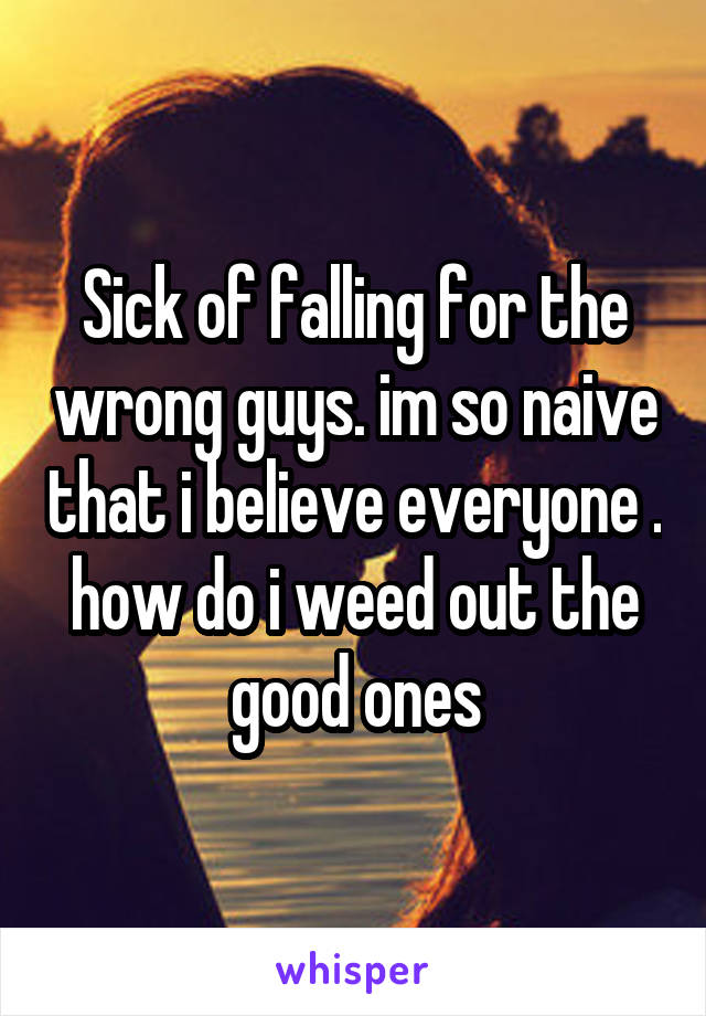 Sick of falling for the wrong guys. im so naive that i believe everyone . how do i weed out the good ones