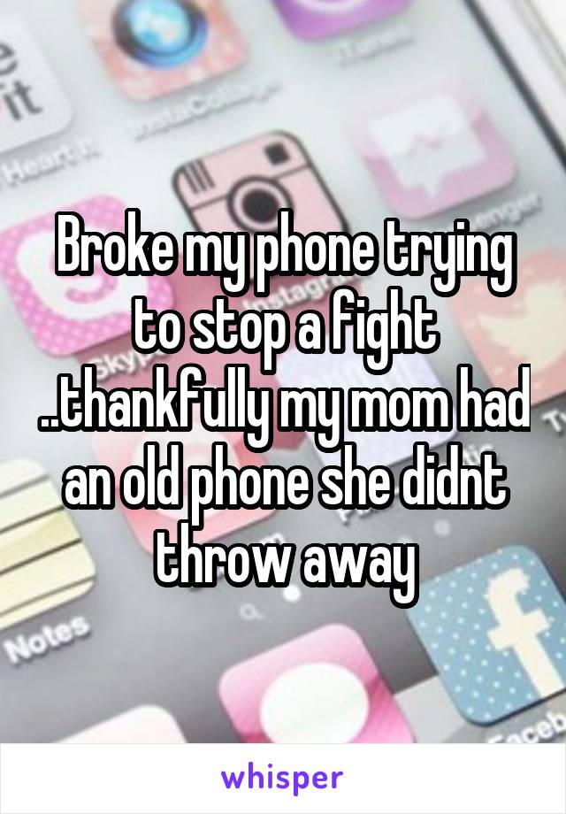 Broke my phone trying to stop a fight ..thankfully my mom had an old phone she didnt throw away