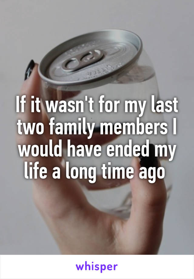 If it wasn't for my last two family members I would have ended my life a long time ago