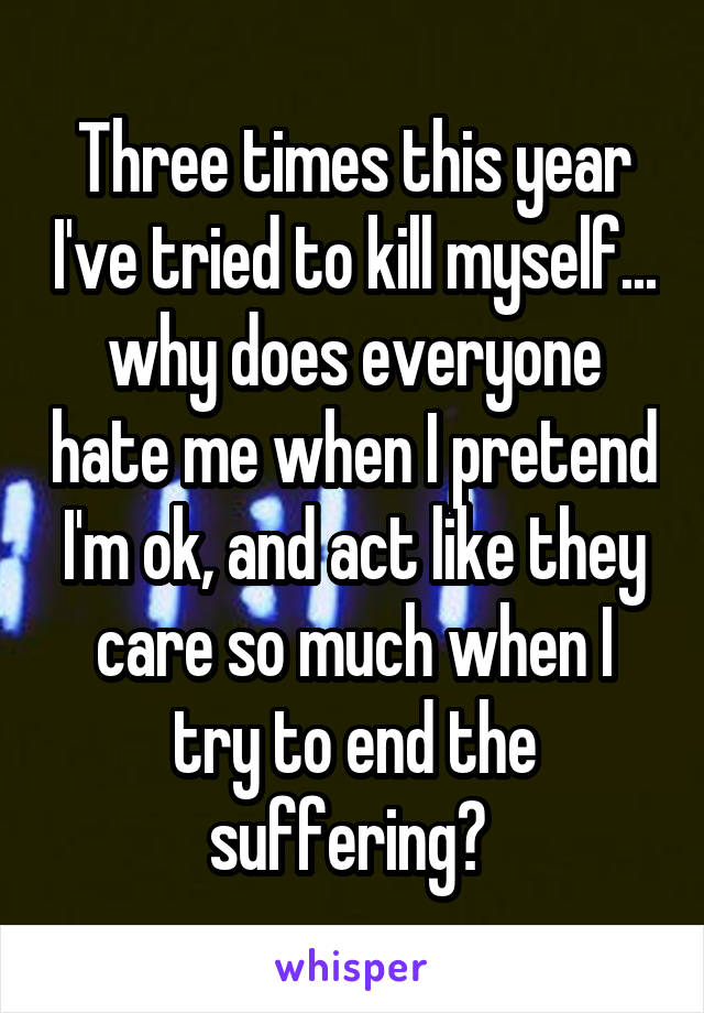 Three times this year I've tried to kill myself... why does everyone hate me when I pretend I'm ok, and act like they care so much when I try to end the suffering?