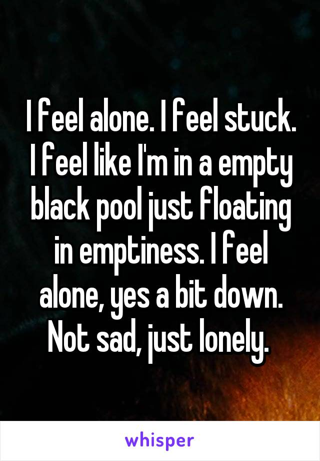 I feel alone. I feel stuck. I feel like I'm in a empty black pool just floating in emptiness. I feel alone, yes a bit down. Not sad, just lonely.