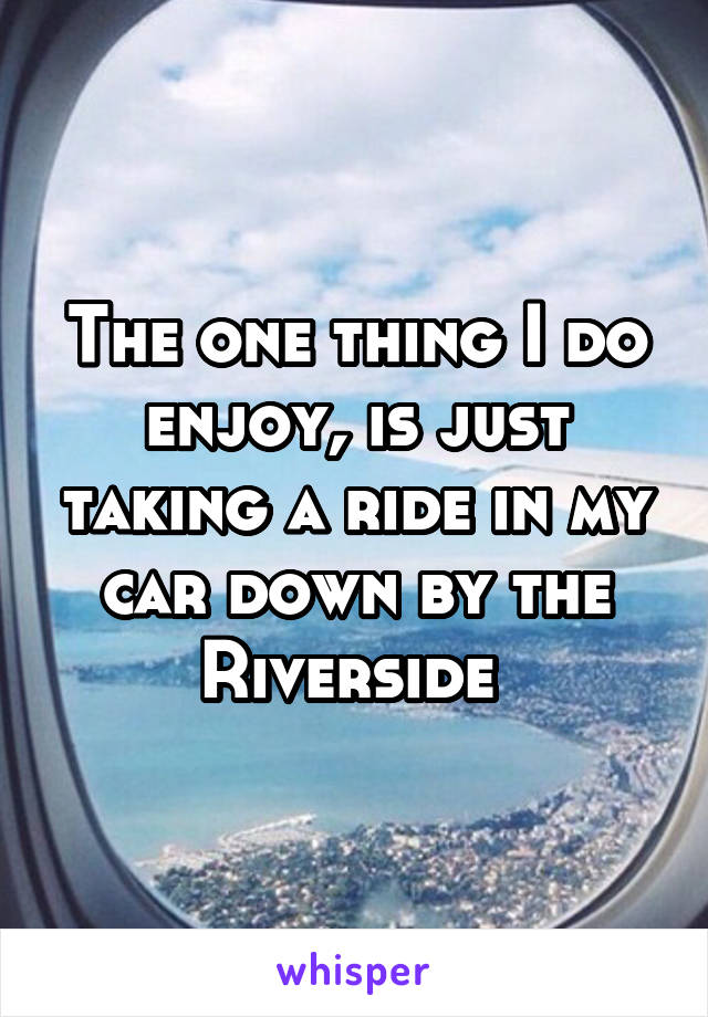 The one thing I do enjoy, is just taking a ride in my car down by the Riverside