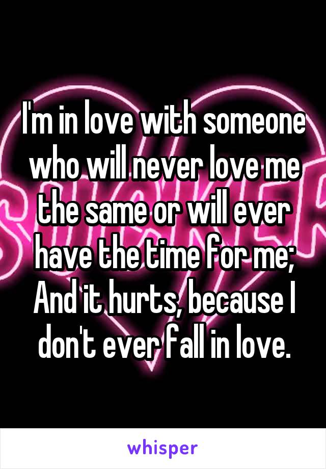I'm in love with someone who will never love me the same or will ever have the time for me; And it hurts, because I don't ever fall in love.