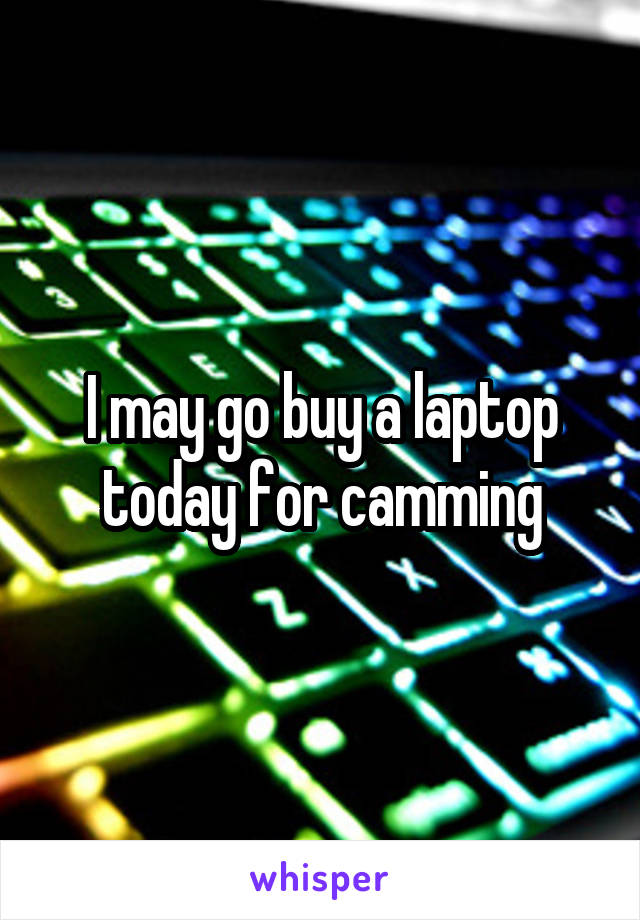 I may go buy a laptop today for camming