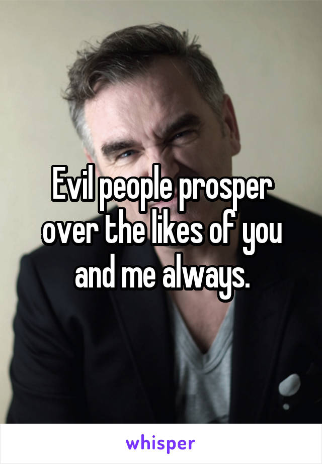 Evil people prosper over the likes of you and me always.
