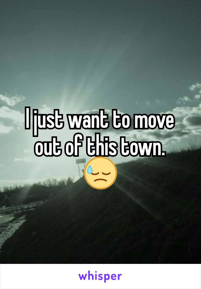 I just want to move out of this town. 😓