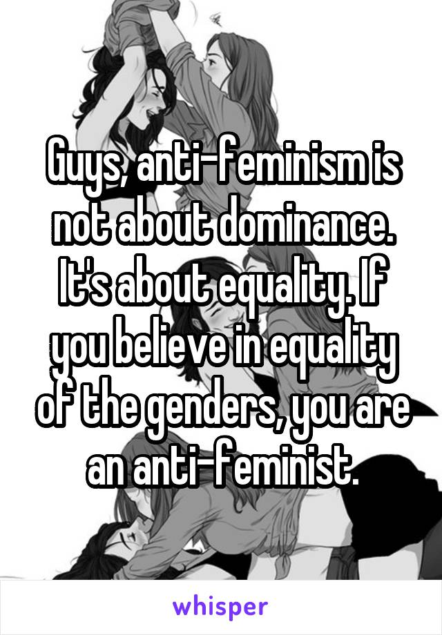 Guys, anti-feminism is not about dominance. It's about equality. If you believe in equality of the genders, you are an anti-feminist.