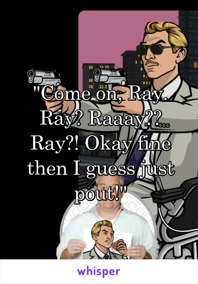 """Come on, Ray. Ray? Raaay?? Ray?! Okay fine then I guess just pout!"""