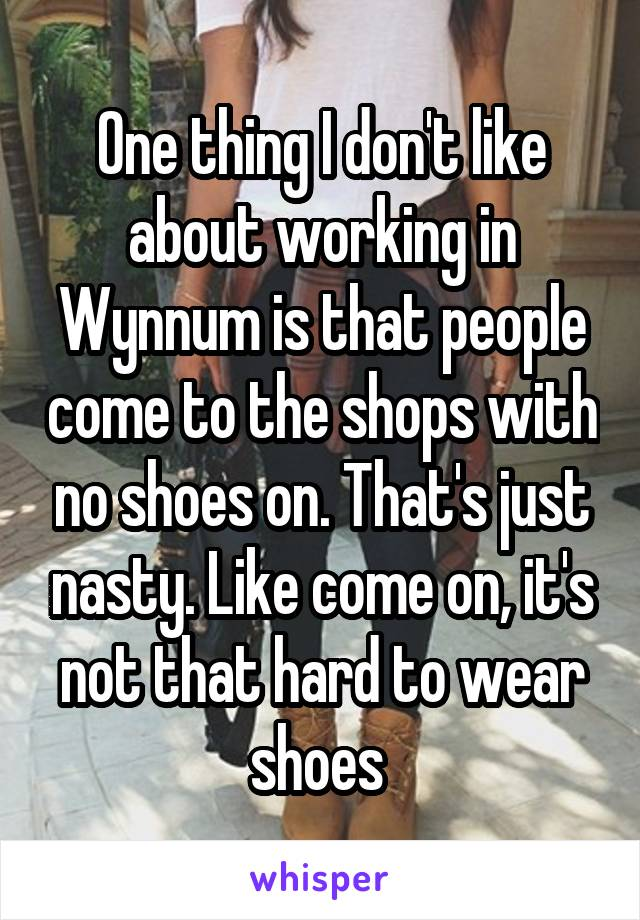 One thing I don't like about working in Wynnum is that people come to the shops with no shoes on. That's just nasty. Like come on, it's not that hard to wear shoes