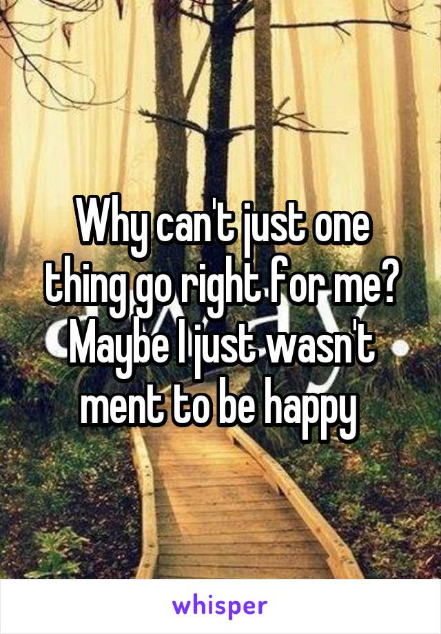 Why can't just one thing go right for me? Maybe I just wasn't ment to be happy