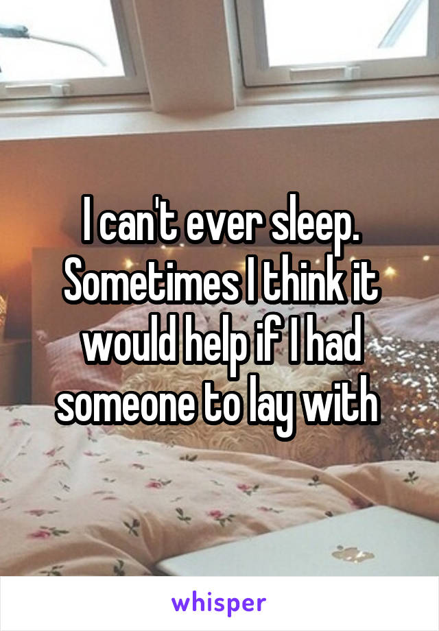 I can't ever sleep. Sometimes I think it would help if I had someone to lay with