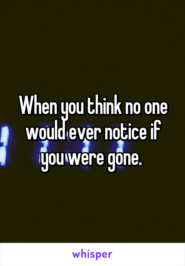 When you think no one would ever notice if you were gone.