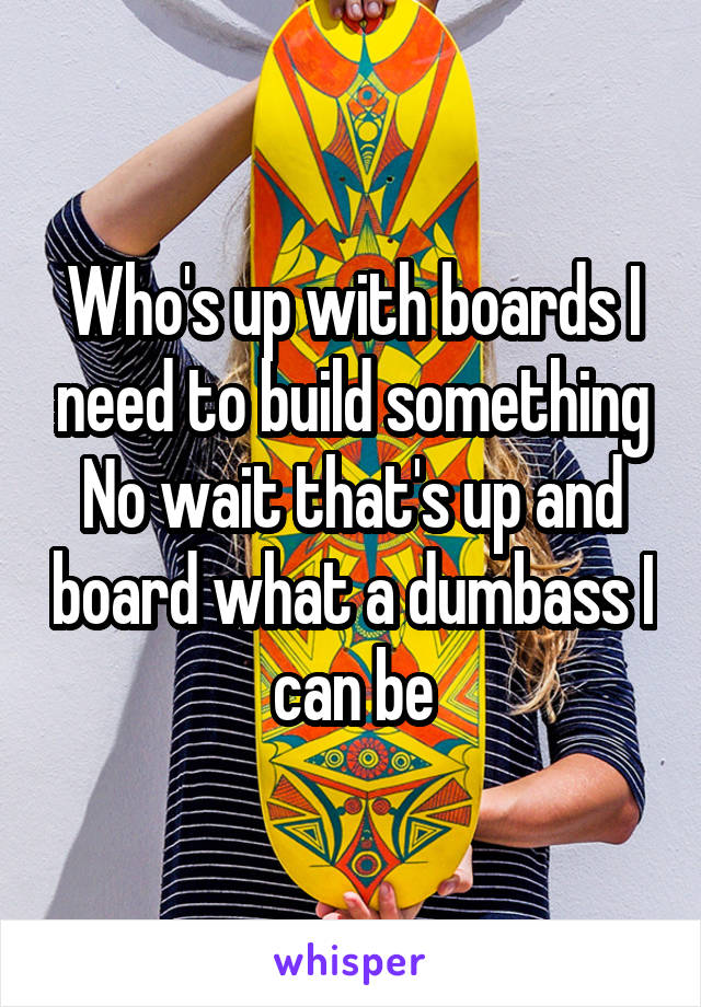 Who's up with boards I need to build something No wait that's up and board what a dumbass I can be