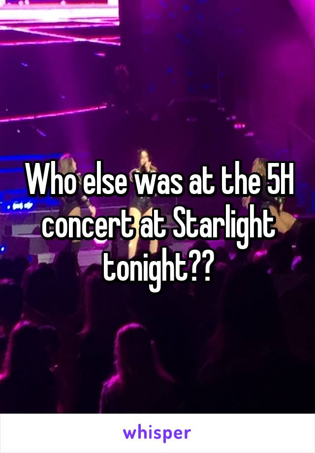 Who else was at the 5H concert at Starlight tonight??