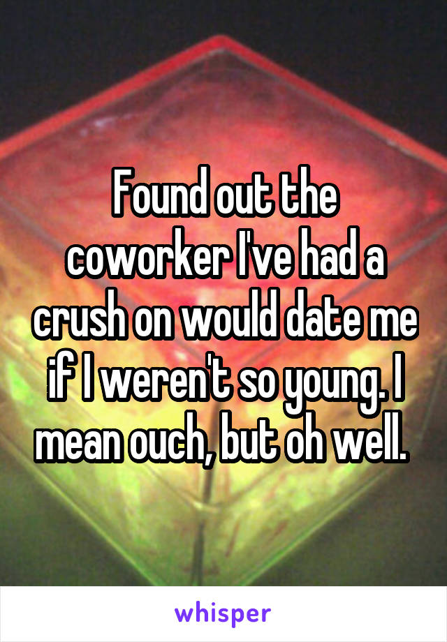 Found out the coworker I've had a crush on would date me if I weren't so young. I mean ouch, but oh well.