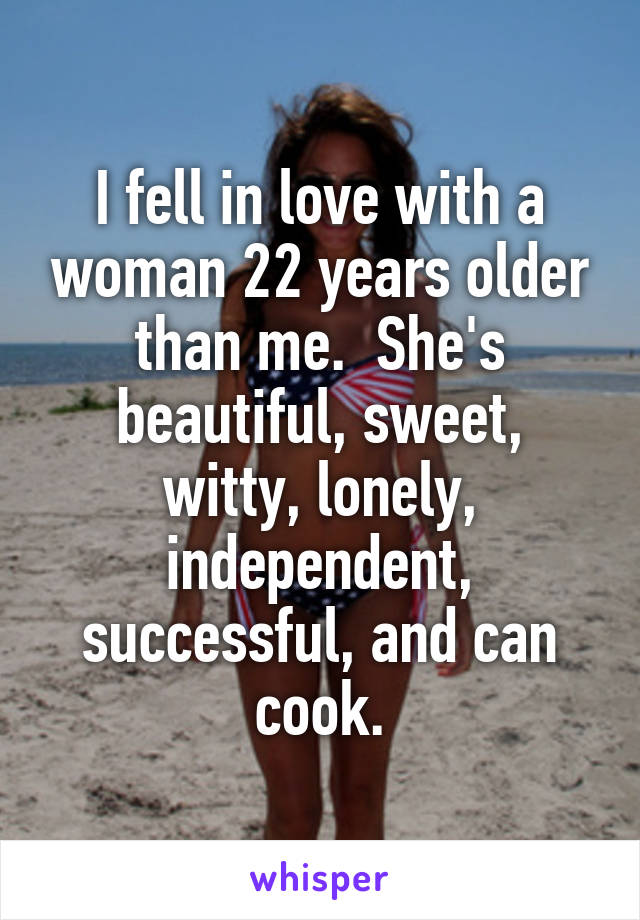 I fell in love with a woman 22 years older than me.  She's beautiful, sweet, witty, lonely, independent, successful, and can cook.