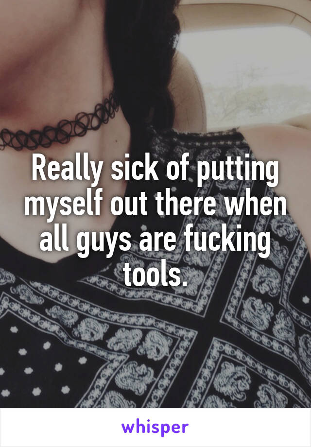 Really sick of putting myself out there when all guys are fucking tools.