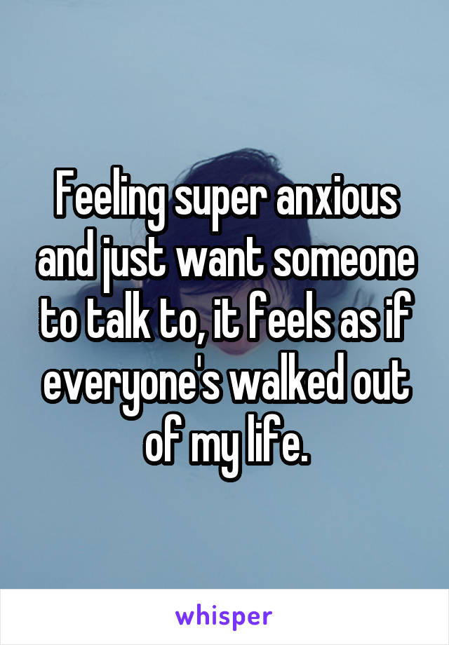 Feeling super anxious and just want someone to talk to, it feels as if everyone's walked out of my life.