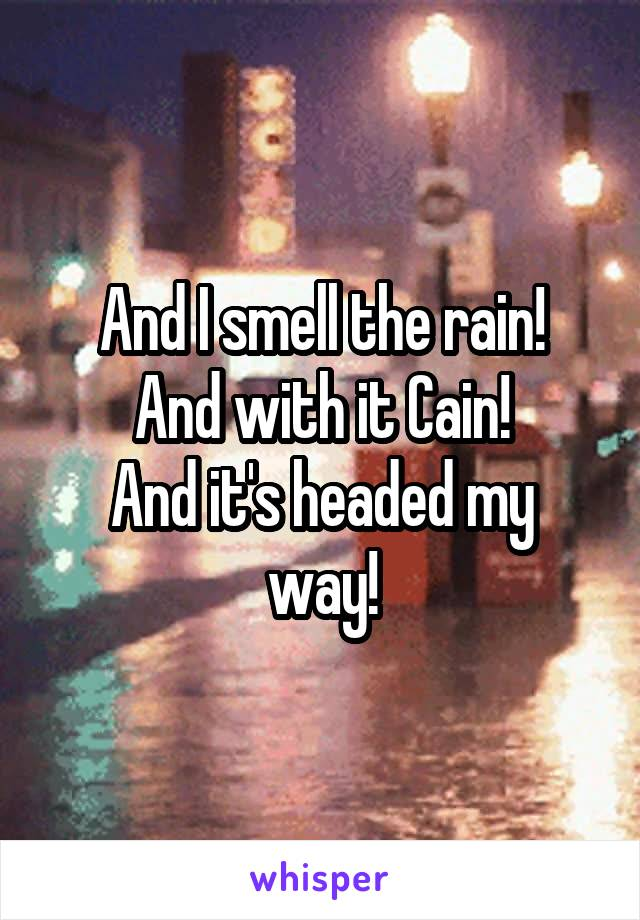 And I smell the rain! And with it Cain! And it's headed my way!