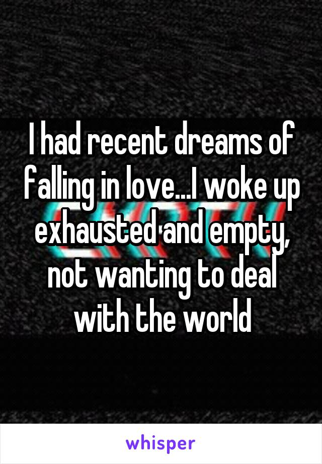 I had recent dreams of falling in love...I woke up exhausted and empty, not wanting to deal with the world