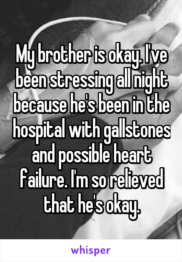 My brother is okay. I've been stressing all night because he's been in the hospital with gallstones and possible heart failure. I'm so relieved that he's okay.
